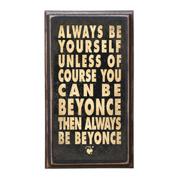 "CrestField - Be Yourself or Be Beyonce Decorative Vintage Style Wall Plaque / Sign - Sure, who wouldn't want to be able to do all Beyonce does. I mean really. Would make a great inspirational gift for a friend or for yourself.  The pine board has a quarter round routed edge and is sized at 7.25"" x 13"" x .75"". The surface is finished with my ""flatter than satin"" poly finish with a saw tooth hanger on the back. Would look great in any decoration project, home or office."