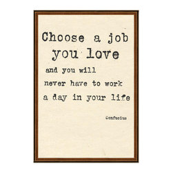 "Kathy Kuo Home - Confucius Choose A Job You Love Quote Art Print - Rousing words from a beloved philosopher in a classy, modern print will look so inspiring on your wall. This high quality print reads, ""Choose a job you love and you will never have to work a day in your life."" This stirring quote from Confucius will work perfectly in your office or any spot that can showcase this wise reminder."