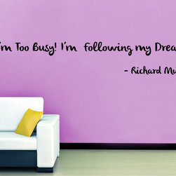 StickONmania - I'm Too Busy Following My Dreams Sticker - Interesting and inspirational quotes for your home. Decorate your home with original vinyl decals made to order in our shop located in the USA. We only use the best equipment and materials to guarantee the everlasting quality of each vinyl sticker. Our original wall art design stickers are easy to apply on most flat surfaces, including slightly textured walls, windows, mirrors, or any smooth surface. Some wall decals may come in multiple pieces due to the size of the design, different sizes of most of our vinyl stickers are available, please message us for a quote. Interior wall decor stickers come with a MATTE finish that is easier to remove from painted surfaces but Exterior stickers for cars,  bathrooms and refrigerators come with a stickier GLOSSY finish that can also be used for exterior purposes. We DO NOT recommend using glossy finish stickers on walls. All of our Vinyl wall decals are removable but not re-positionable, simply peel and stick, no glue or chemicals needed. Our decals always come with instructions and if you order from Houzz we will always add a small thank you gift.