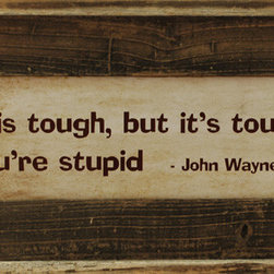 MyBarnwoodFrames - Life is Tough, But Its Tougher if You're Stupid John Wayne Framed Quote - Sometimes  a  bit  of  common  sense  goes  a  long  way,  and  this  quote,  attributed  to  John  Wayne  says  it  all:  Life  is  tough,  but  it's  tougher  if  you're  stupid.  This  framed  quote  is  a  great  reminder  to  all  of  us  that  life  can  be  difficult,  but  not  necessarily  as  difficult  as  we  sometimes  make  it.  Framed  in  a  natural,  barnwood  frame,  this  would  be  a  perfect  gift  for  the  teenager  or  man  in  your  life.  A  great  humorous  quote  for  the  Western  decor  lover,  this  one  is  popular  with  cowboys  and  urban  dwellers  alike.  Of  course,  teachers  would  love  to  hang  this  in  their  classroom  as  well  -  for  their  students  to  see  as  a  daily  reminder.  The  possibilities  are  endless  for  this  framed  quote!  Family  rooms,  kitchens,  bedrooms...  this  quote  is  perfect  for  everyone!                  Outside  Dimensions:  10H  x  22W              Includes  glass  and  hanging  hardware              Quote  is  attributed  to  John  Wayne              Framed  in  Natural  Reclaimed  Wood              In  Stock.  Usually  ships  in  1-2  business  days              If  you  have  a  favorite  quote  of  your  own  you'd  like  to  see  framed  in  barnwood,  call  us  toll  free  at  888-653-2276.  Text  on  this  sign  can  be  altered  for  a  nominal  fee.