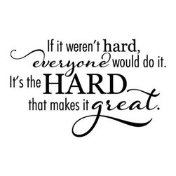 WallQuotes.com - Hard Makes It Great Wall Quotes Decal, Slate - Life is full of hard things, the hard is what makes life good! If it wasn't hard, everyone would do it.  It's the Hard that makes it great. Inspire your workplace with this motivational quote. It's professional and elegant design makes this quote a great decal for any room!