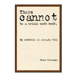 "Kathy Kuo Home - Henry Kissinger There Cannot Be A Crisis Next Week Quote Art Print - Life is often so full that all we can do is laugh. Let this whimsical quote do the work for you, as it comes from the controversial politician Henry Kissinger and wryly reads, ""There cannot be a crisis next week. My schedule is already full."" This high-quality print will add wit to the wall of your work space."