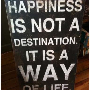 """""""Happiness is not a Destination. It is a Way of Life"""" Wall Plaque - It is always good to be reminded of this. Enjoy every moment to the best of your ability; that is the best way to refresh and start each new day (or month)."""