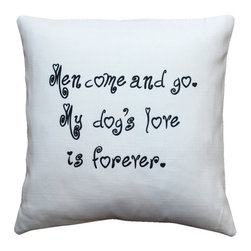 Pillow Decor - Leonardo's Dogs My Dog's Love is Forever Throw Pillow - Those who have had the privilege of being master and friend to a special dog will know that their loyalty and affection is unrivalled. Men come and go, but a dog's love is forever. Sorry guys! A Leonardo's Dogs original.