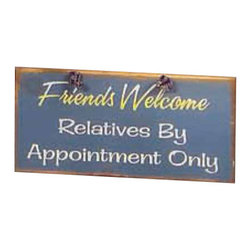 Sleepy's Signs - Relatives by Appointment Only Rustic Wood Sign - Friends  Welcome  -  Relatives  By  Appointment  Only          Put  a  light-hearted  rustic  touch  to  your  family  room,  entryway  or  porch  with  this  solid  wood  sign  that  says  Friends  Welcome  -  Relatives  by  Appointment  Only.  Finished  in  a  distressed  vintage  blue,  and  lettered  in  yellow  and  white,  this  rustic  sign  is  handcrafted  in  the  USA.  Perfect  for  any  rustic  lodge,  log  home  or  woodland  cabin.  Customize  at  no  extra  charge  upon  request.  Allow  4-6  weeks  for  shipping.                  Rustic  wood  sign              Rope  hanger              12  Wide  x  5.5    High              Allow  4-6  weeks  for  shipping