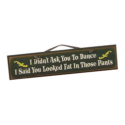 Sleepy's Signs - Fat in Those Pants Rustic Wood Sign - I  Didn't  Ask  You  To  Dance,  I  Said  You  Looked  Fat  in  Those  Pants  -  Humorous  Sign          This  humorous  rustic  wood  sign  is  perfect  for  family  room  or  game  room.  Made  in  the  USA  from  distressed  wood,  this  rustic  sign  has  a  dark  green  vintage  finish  with  white  lettering  and  yellow  accents.  A  simple  rope  hanger  completes  the  rustic  style.  Feel  free  to  customize  with  a  saying  of  your  own  choosing.  There's  no  extra  cost!                  24  W  x  5.5  H              Rope  hanger              Allow  4-6  weeks  for  shipping