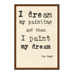 Kathy Kuo Home - Van Gogh I Dream My Painting Quote Art Print - Shouldn't the right words find you when you need them? Van Gogh was a man of few words, but when he spoke, it was meaningful. On this custom made, framed print, his timeless message helps rekindle your creative spirit. Consider it a continual source of motivation to revisit in plain view on a wall in your home or office.