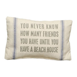 Vintage Sack Pillow - Beach House - Pillow Talk - What a perfect way to express yourself! This soft spoken pillow is designed to have the look and feel of laundered, vintage flour sacks. The printing is and ink dye that is absorbed into the fabric leaving an extremely soft and delicate feel. The Message: You never know how many friends you have until you have a beach house
