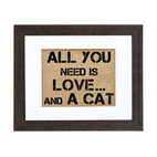 Fiber and Water - 'All You Need Is Love ... and a Cat' Art - Display your fondness for felines in bold black type. Hand-pressed on natural burlap and framed in a distressed wood, it makes a simple and oh-so-true statement in your favorite setting.