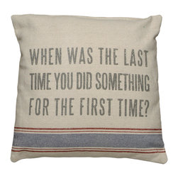 Vintage Sack Pillow - When Was The Last Time - Pillows can talk and this soft spoken piece offers a perfect way to express yourself! Fashioned from high quality linen, it is designed to have the look of well-worn vintage flour sacks. The printing is and ink dye that is absorbed into the fabric leaving an extremely soft and delicate feel. The Message: When was the last time you did something for the first time.