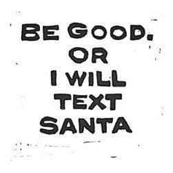 """Be Good. Or I Will Text Santa, Limited Edition, Hand Printed Work - House rules for Santa: Be good. Or I will text Santa. Linocut art print using black printing ink. Simplicity at it's best. Typography using a hand-carved linocut. Christmas decorations that are modern, classic, yet bold and fun. Don't you just feel the irony of a hand-carved and hand-pulled print with the modern texting nowadays? This is printed on white 100% cotton rag paper 140lb. It has torn/frayed edges. This print was carved out of lino, then I applied black printing ink, and then hand pulled the print. No two prints come out exactly the same. That's the beauty in linocut prints. This print is in the series of """"Eat Drink and Be Merry"""". The paper size is 8 inches by 10 inches. It would look stunning in a floating frame! Artist signed, numbered, and dated."""