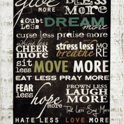"MyBarnwoodFrames - Take Less, Give More Marla Rae Art Print Whitewash Rustic Wood Frame - Wall decor quote framed in a whitewash rustic wood frame, this Marla Rae print reads, ""Take Less, give more. Blame less, bless more. Doubt less, dream more. Curse less, praise more. Whine less, cheer more. Stress less, breathe more. Sit less, move more. Eat less, pray more. Fear less, hope more. Frown less, laugh more. Talk less, say more. Hate less, love more. Be more."" Using a variety of font styles and colors, this beautiful print includes the heartfelt sentiment to simply, ""Be More."" Frame is 1.5 inches wide with a heavily-distressed peeled paint whitewash finish."