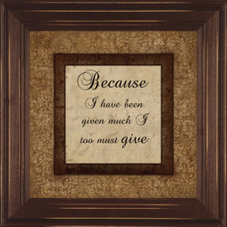 MyBarnwoodFrames - Because I Have Been Given Much I Too Must Give Wall Decor Quote - This  inspirational  wall  decor  quote  is  a  great  reminder  of  the  many  blessings  you  possess  and  the  importance  of  sharing  goodness  with  others.  Perfect  for  a  home  or  office  setting,  this  8x8  print  has  brown  and  tan  hues  to  it,  making  it  easy  to  accessorize  with  other  Decor  items.  Framed  in  a  brown  wood  frame  with  slightly  distressed  edges,  this  is  a  wall  quote  you  will  appreciate  for  years  to  come.  Hand  distressed  edges.          View  other  inspirational  wall  quotes  here.