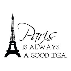 Dana Decals - Paris Is Always A Good Idea Eiffel Tower Quote Decal - You can be in Paris too! The city of life and love alive on your wall! If your walls are boring, our quality non-fading vinyl wall decals are the perfect accessories!