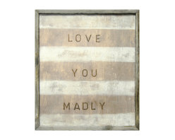 Kathy Kuo Home - Love You Madly White Stripe Reclaimed Wood Wall Art - When it comes to sweet proclamations, this wall hanging earns its stripes. It's a high quality reproduction print of an original artwork, hand-framed with reclaimed wood. Add charming sentiment and mad passion wherever your love takes you.