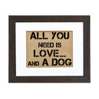 "Fiber and Water - All You Need Is Love...And A Dog Art - ""All you need is love ... and a dog."" Is that redundant? Those who know the truth of this statement will enjoy seeing it spelled out in block letters and hand-printed onto natural burlap. It's stylishly framed in a distressed black wood frame with white matte for a look as versatile as the sentiment is universal."