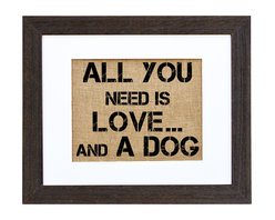 "Fiber and Water - 'All You Need Is Love...And A Dog' Art - ""All you need is love ... and a dog."" Is that redundant? Those who know the truth of this statement will enjoy seeing it spelled out in block letters and hand-printed onto natural burlap. It's stylishly framed in a distressed black wood frame with white matte for a look as versatile as the sentiment is universal."