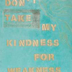 Don'T Take My Kindness For Weakness (Original) by Juliette  Ricci - This piece was inspired by the Tony Allen lyrics from the song with the same title.   I am small but mighty, and this piece is about asserting myself.  I feel a lot of women go through these same situations, and this piece has helped me become a little stronger.